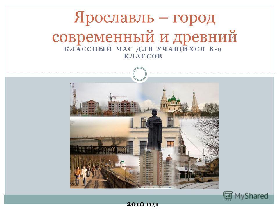 КЛАССНЫЙ ЧАС ДЛЯ УЧАЩИХСЯ 8-9 КЛАССОВ Ярославль – город современный и древний 2010 год