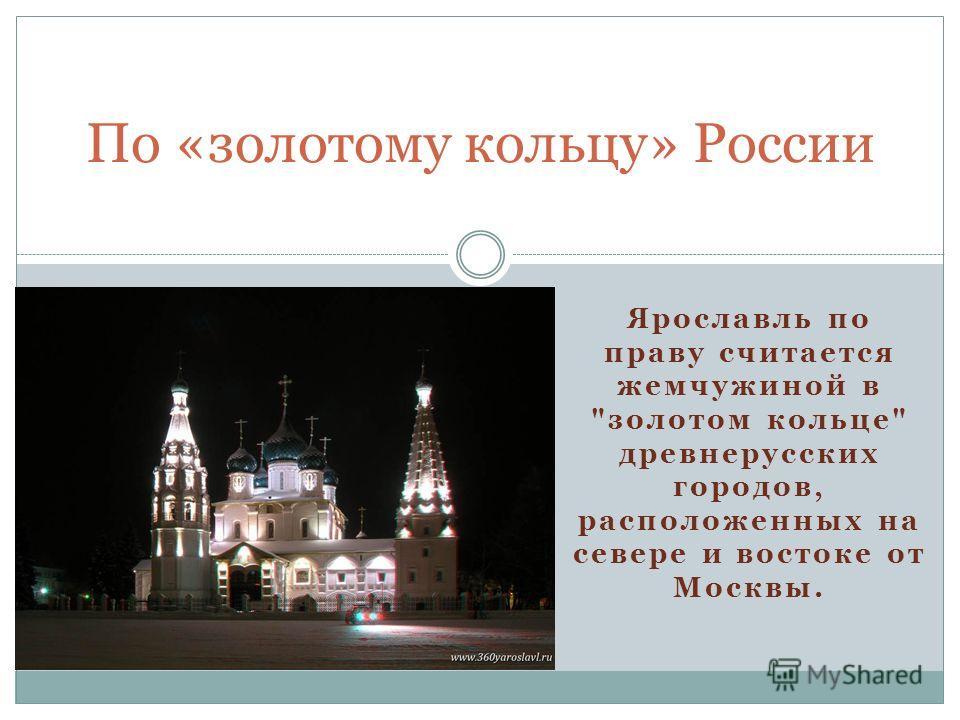 Ярославль по праву считается жемчужиной в золотом кольце древнерусских городов, расположенных на севере и востоке от Москвы. По «золотому кольцу» России
