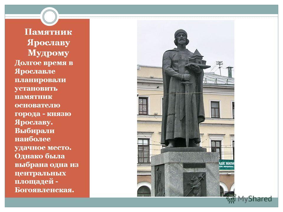Памятник Ярославу Мудрому Долгое время в Ярославле планировали установить памятник основателю города - князю Ярославу. Выбирали наиболее удачное место. Однако была выбрана одна из центральных площадей - Богоявленская.