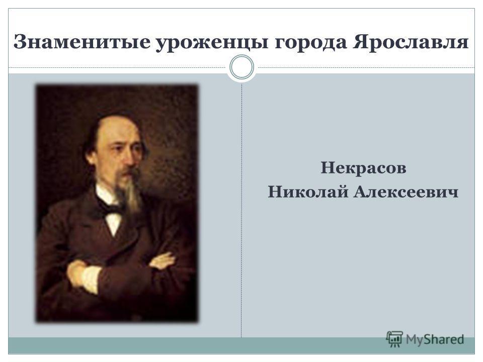Некрасов Николай Алексеевич Знаменитые уроженцы города Ярославля