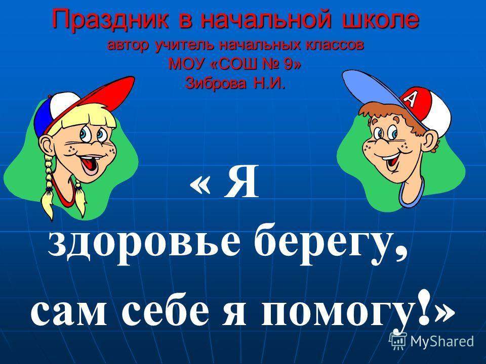 Праздник в начальной школе автор учитель начальных классов МОУ «СОШ 9» Зиброва Н.И. « Я здоровье берегу, сам себе я помогу !»