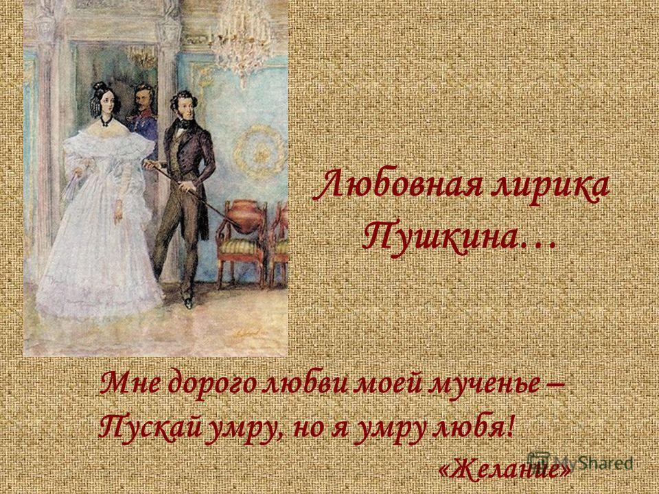 Мне дорого любви моей мученье – Пускай умру, но я умру любя! «Желание» Любовная лирика Пушкина…