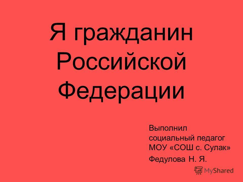 Я гражданин Российской Федерации Выполнил социальный педагог МОУ «СОШ с. Сулак» Федулова Н. Я.