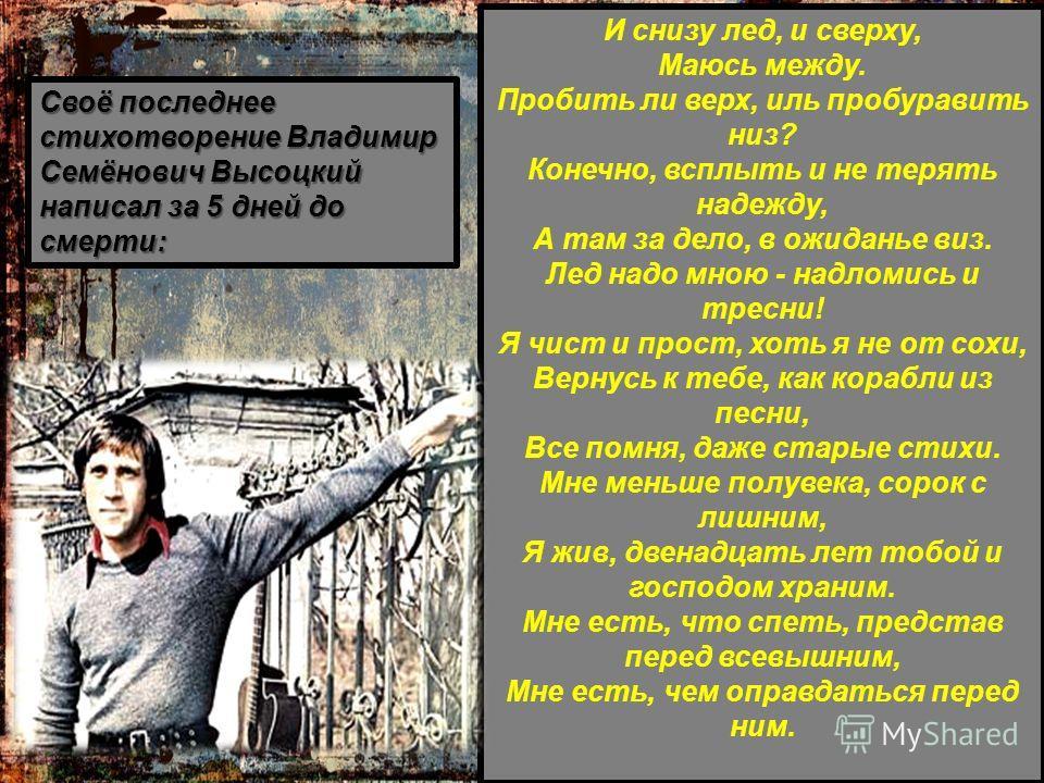 Своё последнее стихотворение Владимир Семёнович Высоцкий написал за 5 дней до смерти: И снизу лед, и сверху, Маюсь между. Пробить ли верх, иль пробуравить низ? Конечно, всплыть и не терять надежду, А там за дело, в ожиданье виз. Лед надо мною - надло