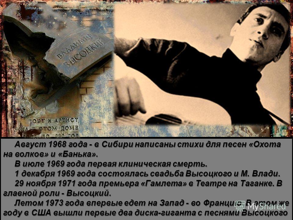 Август 1968 года - в Сибири написаны стихи для песен «Охота на волков» и «Банька». В июле 1969 года первая клиническая смерть. 1 декабря 1969 года состоялась свадьба Высоцкого и М. Влади. 29 ноября 1971 года премьера «Гамлета» в Театре на Таганке. В