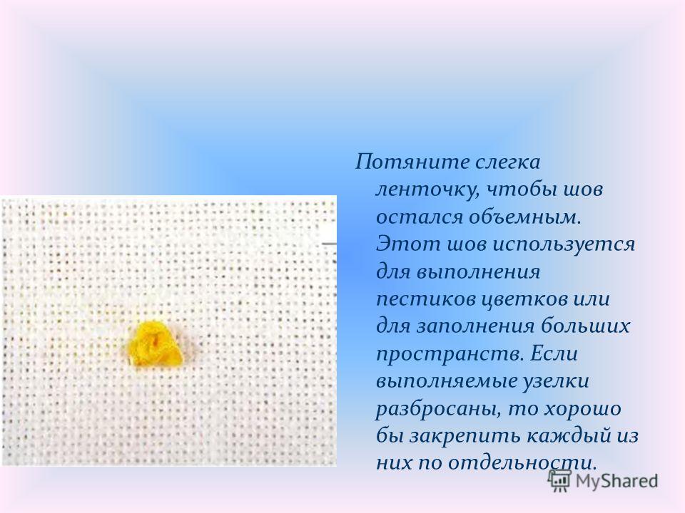Потяните слегка ленточку, чтобы шов остался объемным. Этот шов используется для выполнения пестиков цветков или для заполнения больших пространств. Если выполняемые узелки разбросаны, то хорошо бы закрепить каждый из них по отдельности.