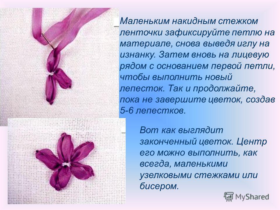 Маленьким накидным стежком ленточки зафиксируйте петлю на материале, снова выведя иглу на изнанку. Затем вновь на лицевую рядом с основанием первой петли, чтобы выполнить новый лепесток. Так и продолжайте, пока не завершите цветок, создав 5-6 лепестк