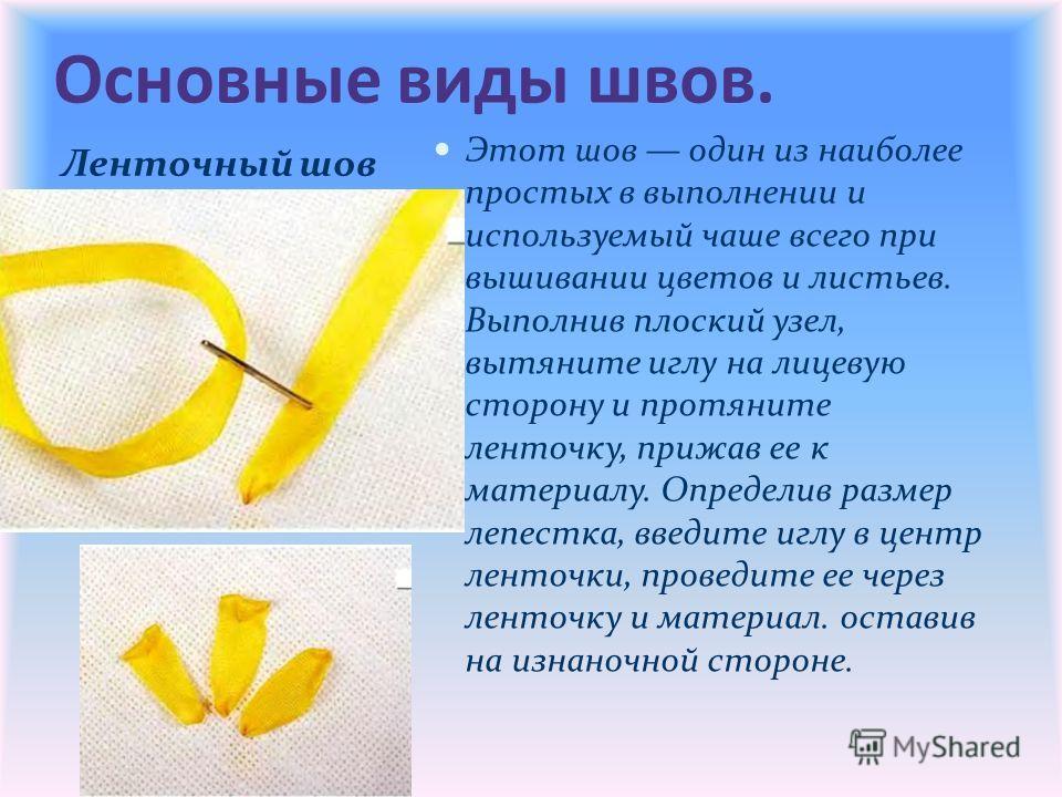 Основные виды швов. Ленточный шов Этот шов один из наиболее простых в выполнении и используемый чаше всего при вышивании цветов и листьев. Выполнив плоский узел, вытяните иглу на лицевую сторону и протяните ленточку, прижав ее к материалу. Определив