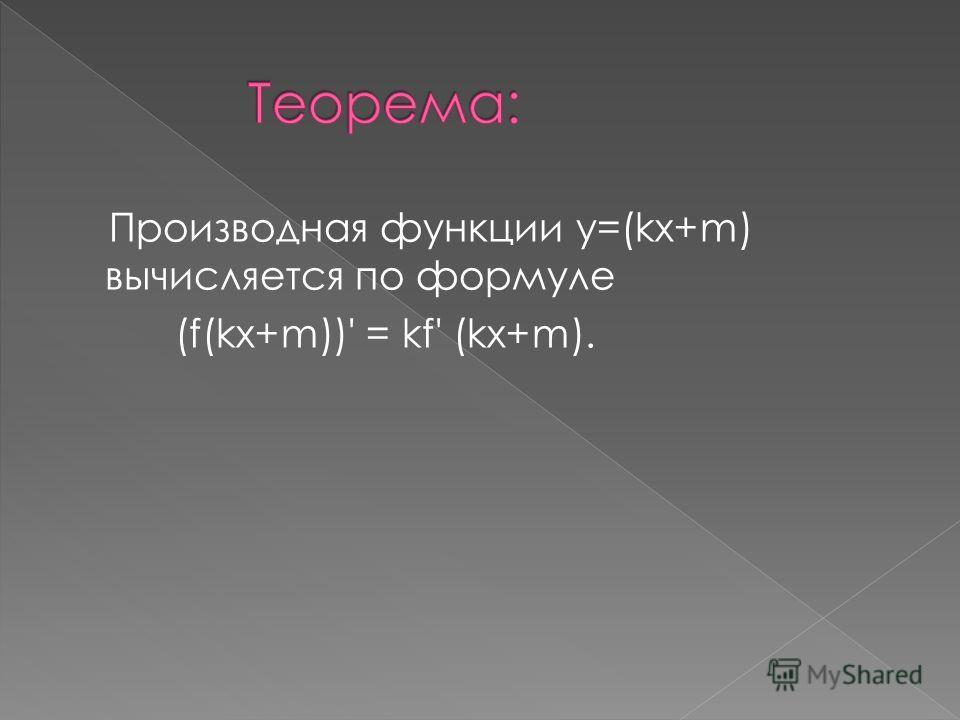 Производная функции y=(kx+m) вычисляется по формуле (f(kx+m))' = kf' (kx+m).