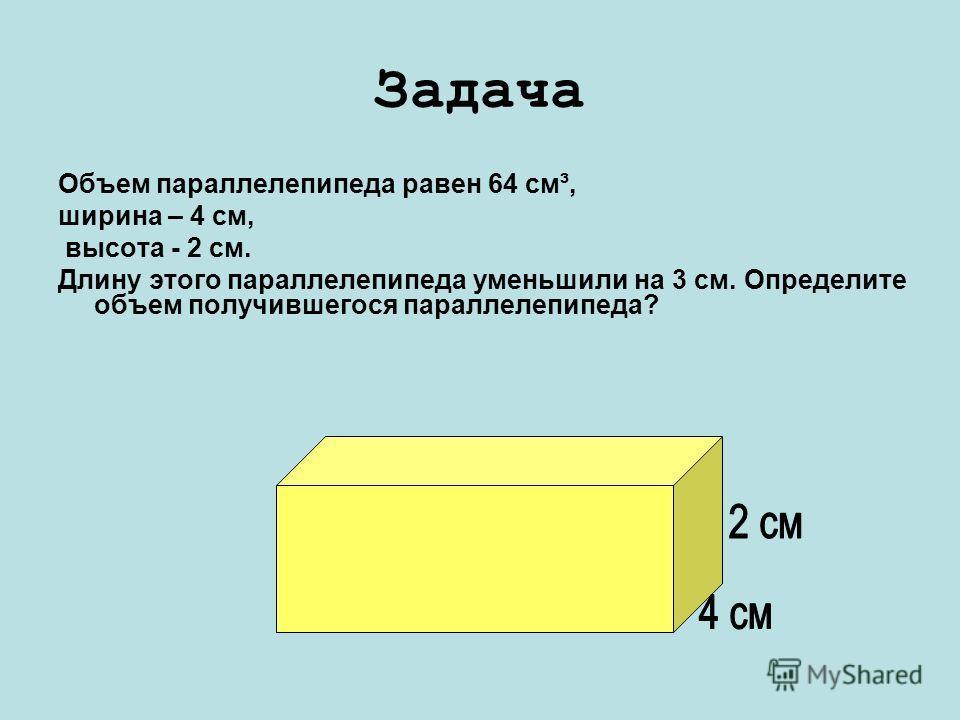 Задача Объем параллелепипеда равен 64 см³, ширина – 4 см, высота - 2 см. Длину этого параллелепипеда уменьшили на 3 см. Определите объем получившегося параллелепипеда?