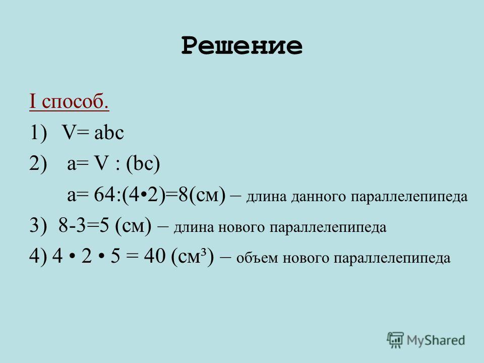 Решение I способ. 1)V= abc 2) a= V : (bc) a= 64:(4 2)=8(cм) – длина данного параллелепипеда 3) 8-3=5 (см) – длина нового параллелепипеда 4) 4 2 5 = 40 (см³) – объем нового параллелепипеда