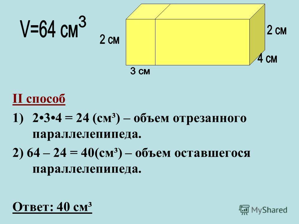 II способ 1)2 3 4 = 24 (cм³) – объем отрезанного параллелепипеда. 2) 64 – 24 = 40(cм³) – объем оставшегося параллелепипеда. Ответ: 40 cм³