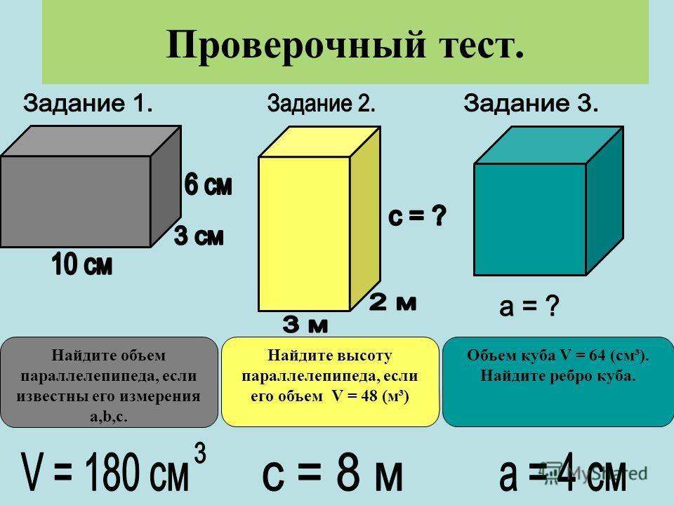 Проверочный тест. Найдите объем параллелепипеда, если известны его измерения a,b,c. Найдите высоту параллелепипеда, если его объем V = 48 (м³) Объем куба V = 64 (см³). Найдите ребро куба.