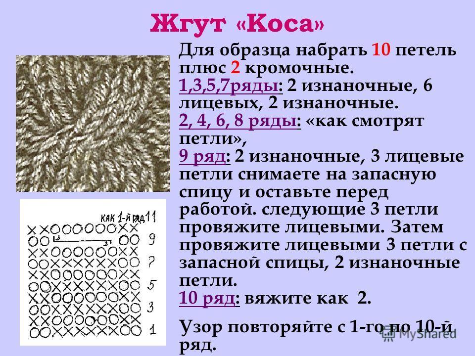 Жгут «Коса» Для образца набрать 10 петель плюс 2 кромочные. 1,3,5,7ряды: 2 изнаночные, 6 лицевых, 2 изнаночные. 2, 4, 6, 8 ряды: «как смотрят петли», 9 ряд: 2 изнаночные, 3 лицевые петли снимаете на запасную спицу и оставьте перед работой. следующие