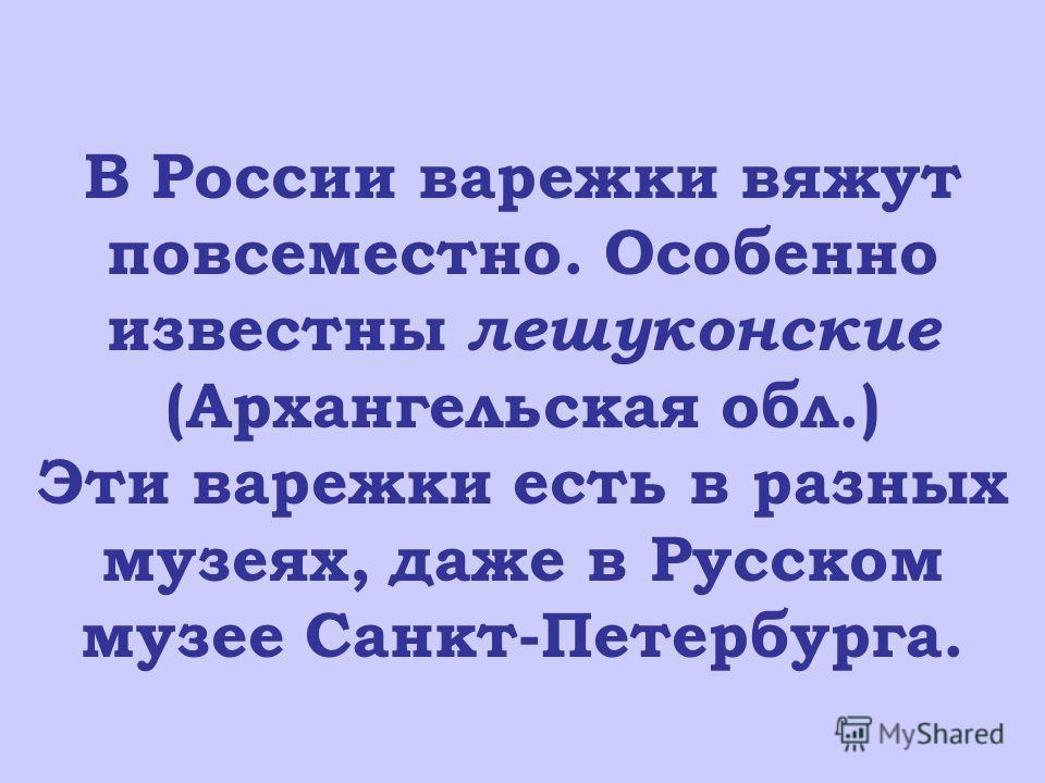 В России варежки вяжут повсеместно. Особенно известны лешуконские (Архангельская обл.) Эти варежки есть в разных музеях, даже в Русском музее Санкт-Петербурга.