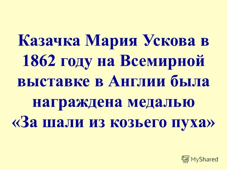 Казачка Мария Ускова в 1862 году на Всемирной выставке в Англии была награждена медалью «За шали из козьего пуха»