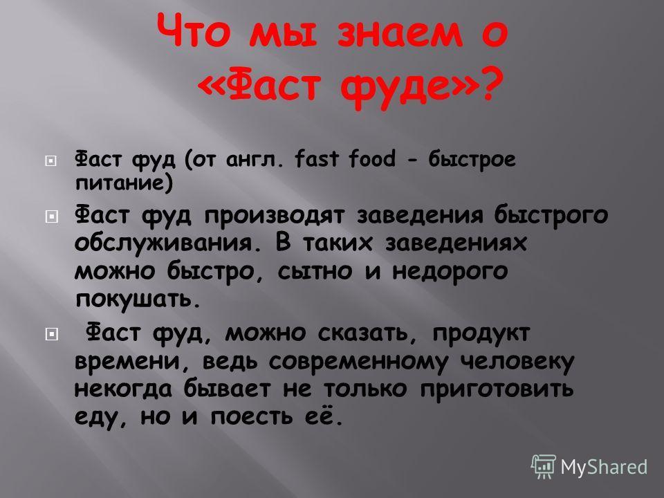 Фаст фуд (от англ. fast food - быстрое питание) Фаст фуд производят заведения быстрого обслуживания. В таких заведениях можно быстро, сытно и недорого покушать. Фаст фуд, можно сказать, продукт времени, ведь современному человеку некогда бывает не то