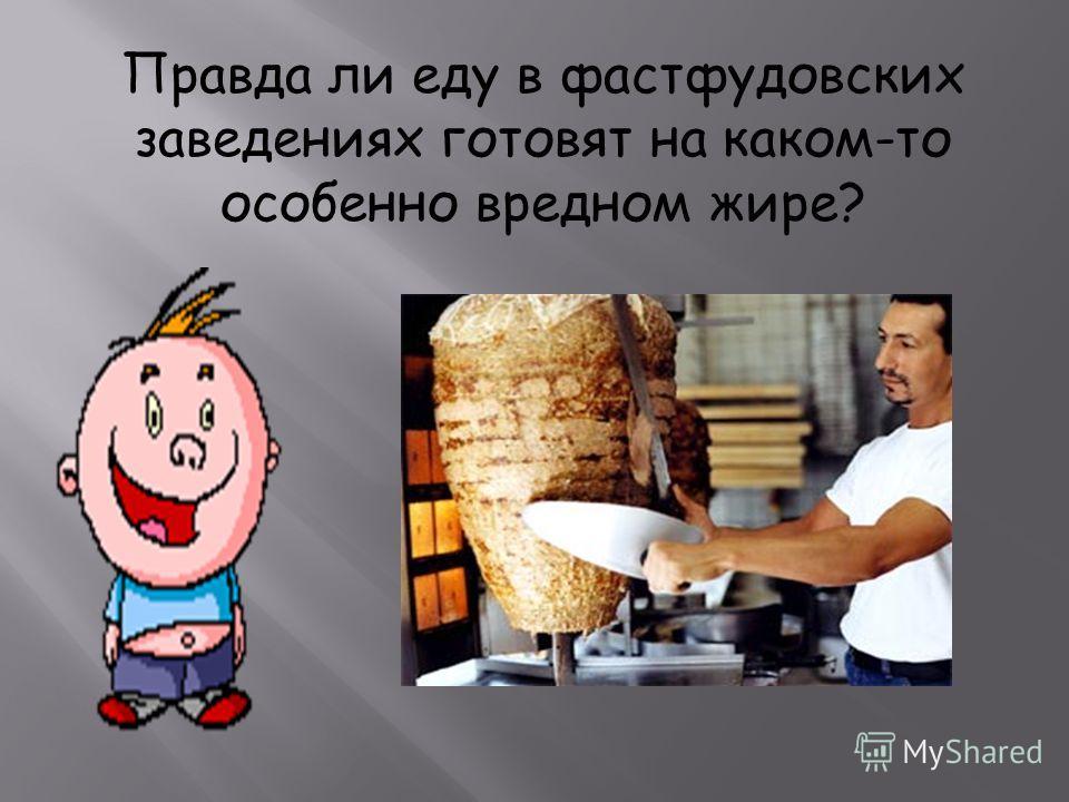 Правда ли еду в фастфудовских заведениях готовят на каком-то особенно вредном жире?