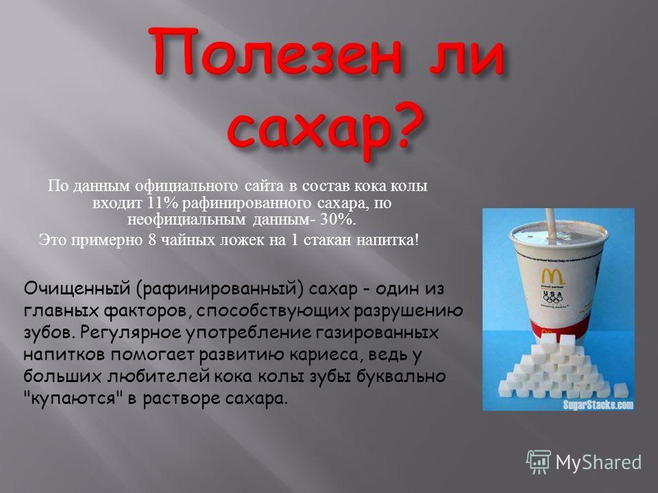 По данным официального сайта в состав кока колы входит 11% рафинированного сахара, по неофициальным данным - 30%. Это примерно 8 чайных ложек на 1 стакан напитка ! Очищенный (рафинированный) сахар - один из главных факторов, способствующих разрушению