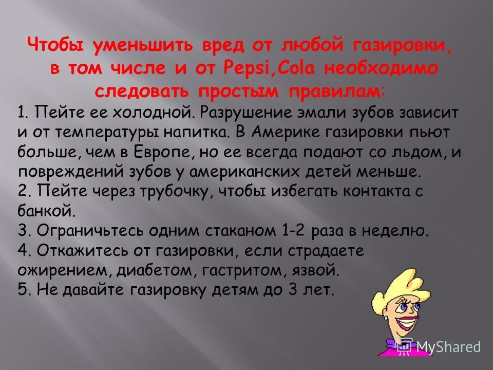 Чтобы уменьшить вред от любой газировки, в том числе и от Pepsi,Cola необходимо следовать простым правилам: 1. Пейте ее холодной. Разрушение эмали зубов зависит и от температуры напитка. В Америке газировки пьют больше, чем в Европе, но ее всегда под