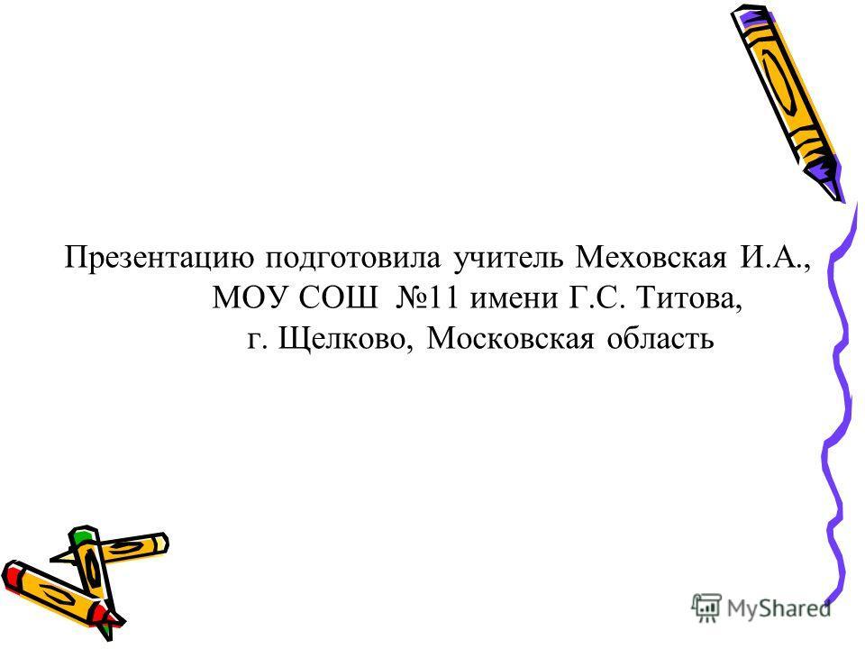 Презентацию подготовила учитель Меховская И.А., МОУ СОШ 11 имени Г.С. Титова, г. Щелково, Московская область