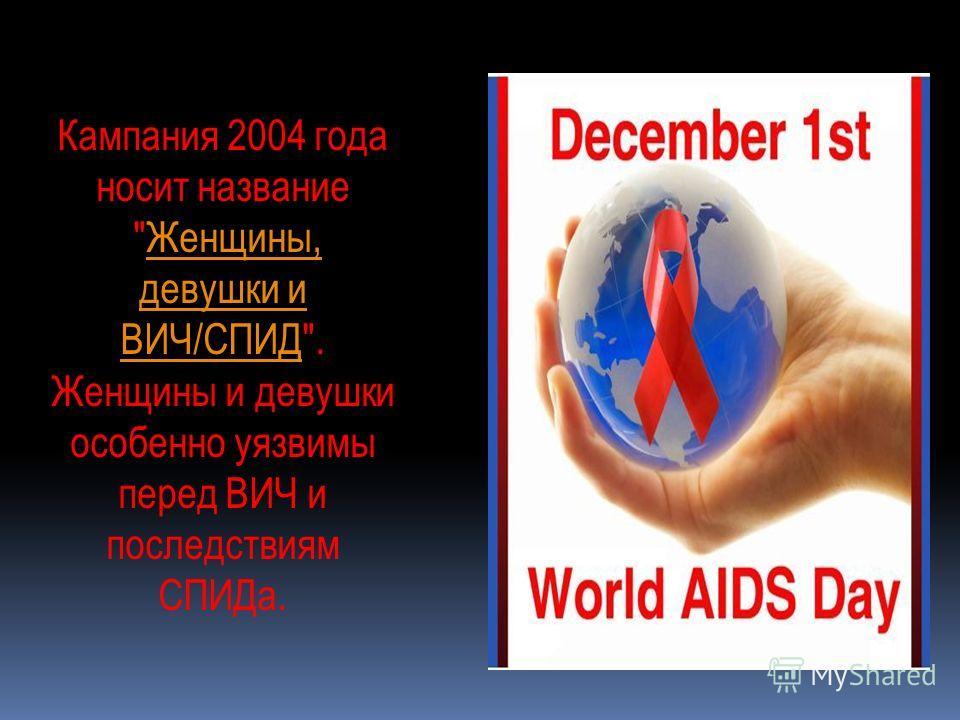 Кампания 2004 года носит название Женщины, девушки и ВИЧ/СПИД.Женщины, девушки и ВИЧ/СПИД Женщины и девушки особенно уязвимы перед ВИЧ и последствиям СПИДа.