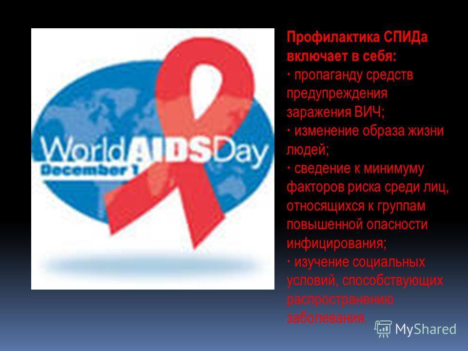 Профилактика СПИДа включает в себя: · пропаганду средств предупреждения заражения ВИЧ; · изменение образа жизни людей; · сведение к минимуму факторов риска среди лиц, относящихся к группам повышенной опасности инфицирования; · изучение социальных усл