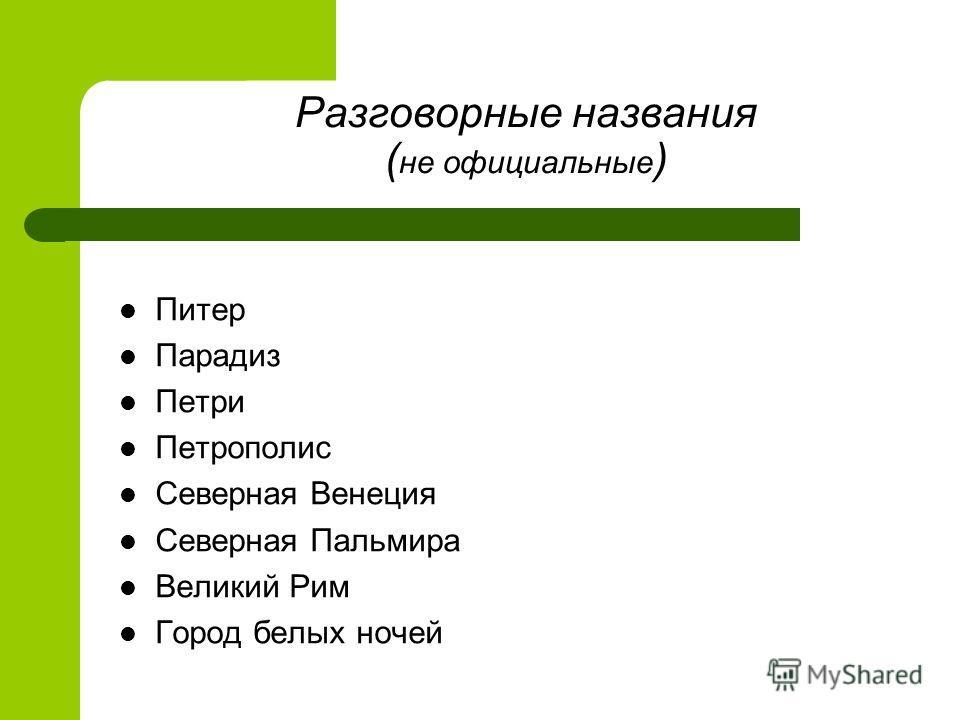 Разговорные названия ( не официальные ) Питер Парадиз Петри Петрополис Северная Венеция Северная Пальмира Великий Рим Город белых ночей