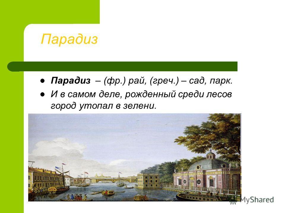 Парадиз Парадиз – (фр.) рай, (греч.) – сад, парк. И в самом деле, рожденный среди лесов город утопал в зелени.