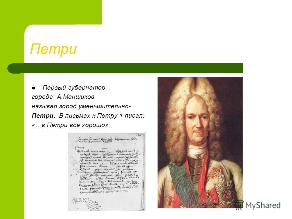 Петри Первый губернатор города- А.Меншиков называл город уменьшительно- Петри. В письмах к Петру 1 писал: «…в Петри все хорошо»