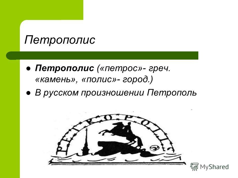 Петрополис Петрополис («петрос»- греч. «камень», «полис»- город.) В русском произношении Петрополь