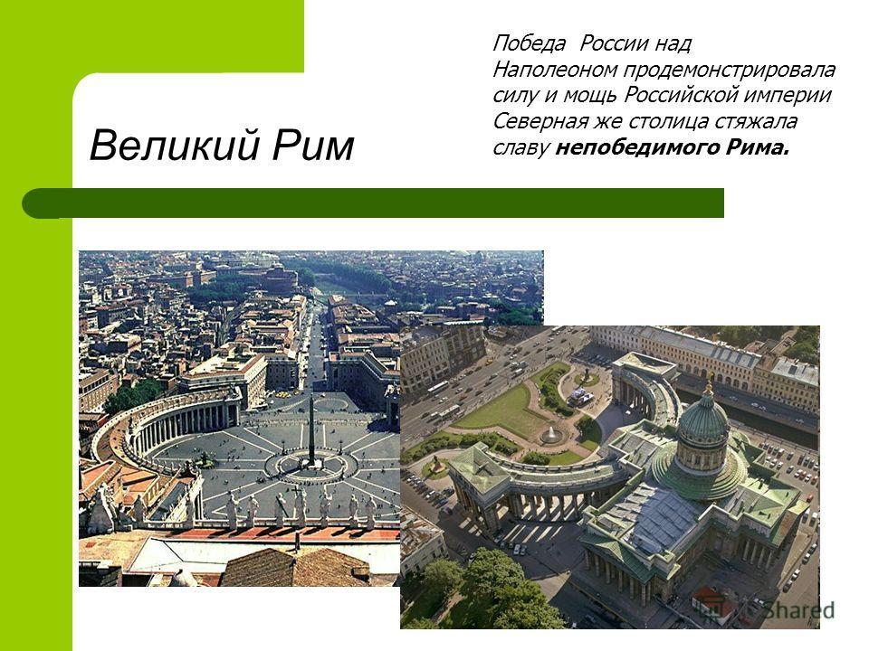 Великий Рим Победа России над Наполеоном продемонстрировала силу и мощь Российской империи Северная же столица стяжала славу непобедимого Рима.
