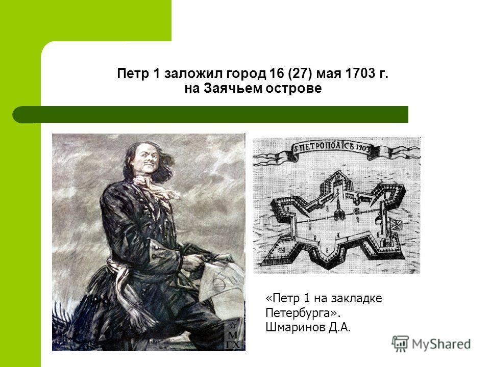 Петр 1 заложил город 16 (27) мая 1703 г. на Заячьем острове «Петр 1 на закладке Петербурга». Шмаринов Д.А.
