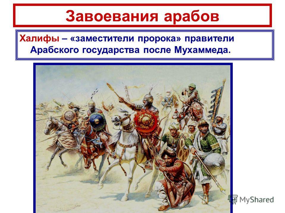 Завоевания арабов Халифы – «заместители пророка» правители Арабского государства после Мухаммеда.