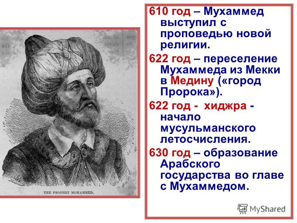 610 год – Мухаммед выступил с проповедью новой религии. 622 год – переселение Мухаммеда из Мекки в Медину («город Пророка»). 622 год - хиджра - начало мусульманского летосчисления. 630 год – образование Арабского государства во главе с Мухаммедом.