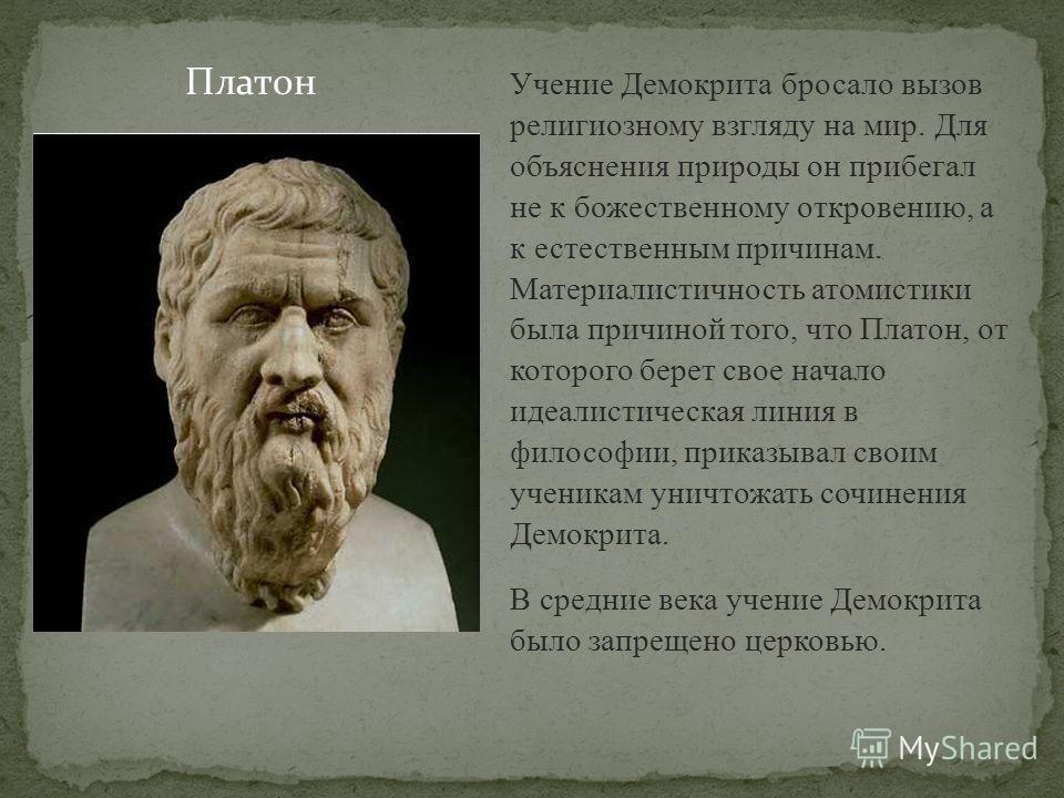Учение Демокрита бросало вызов религиозному взгляду на мир. Для объяснения природы он прибегал не к божественному откровению, а к естественным причинам. Материалистичность атомистики была причиной того, что Платон, от которого берет свое начало идеал