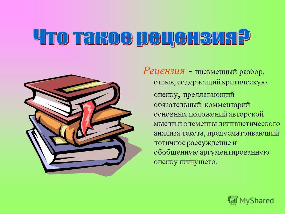 Рецензия - письменный разбор, отзыв, содержащий критическую оценку, предлагающий обязательный комментарий основных положений авторской мысли и элементы лингвистического анализа текста, предусматривающий логичное рассуждение и обобщенную аргументирова