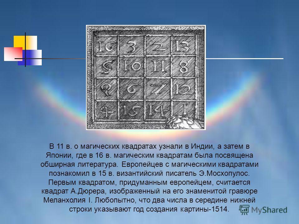 В 11 в. о магических квадратах узнали в Индии, а затем в Японии, где в 16 в. магическим квадратам была посвящена обширная литература. Европейцев с магическими квадратами познакомил в 15 в. византийский писатель Э.Мосхопулос. Первым квадратом, придума