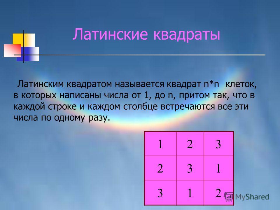 Латинским квадратом называется квадрат n*n клеток, в которых написаны числа от 1, до n, притом так, что в каждой строке и каждом столбце встречаются все эти числа по одному разу. 123 231 312 Латинские квадраты