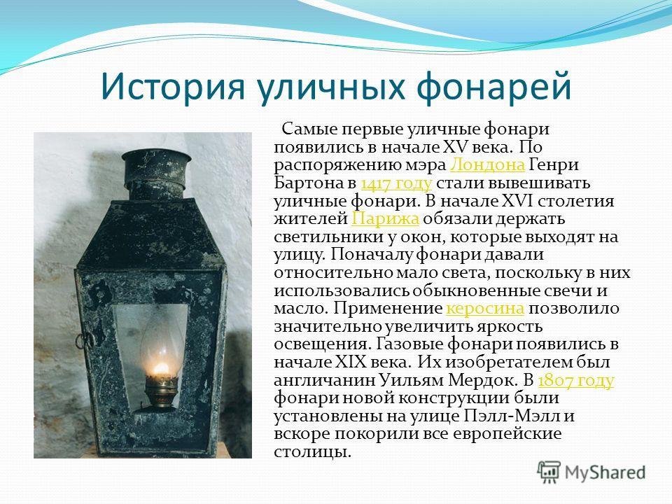 История уличных фонарей Самые первые уличные фонари появились в начале XV века. По распоряжению мэра Лондона Генри Бартона в 1417 году стали вывешивать уличные фонари. В начале XVI столетия жителей Парижа обязали держать светильники у окон, которые в
