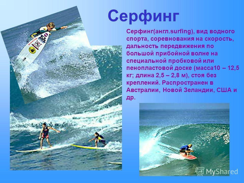 Серфинг Серфинг(англ.surfing), вид водного спорта, соревнования на скорость, дальность передвижения по большой прибойной волне на специальной пробковой или пенопластовой доске (масса10 – 12,5 кг; длина 2,5 – 2,8 м), стоя без креплений. Распространен