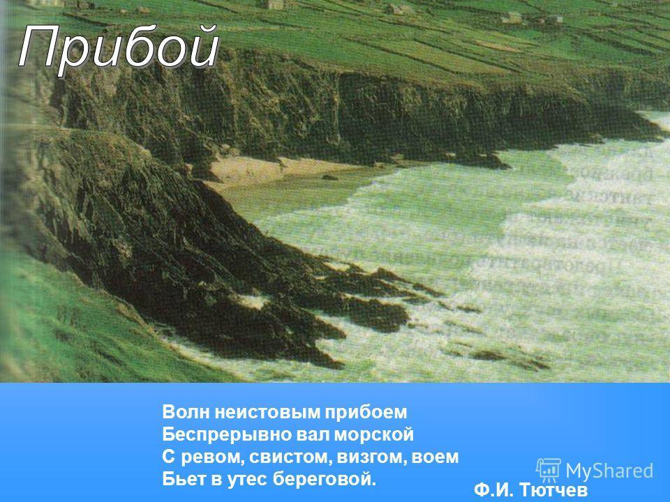 Волн неистовым прибоем Беспрерывно вал морской С ревом, свистом, визгом, воем Бьет в утес береговой. Ф.И. Тютчев