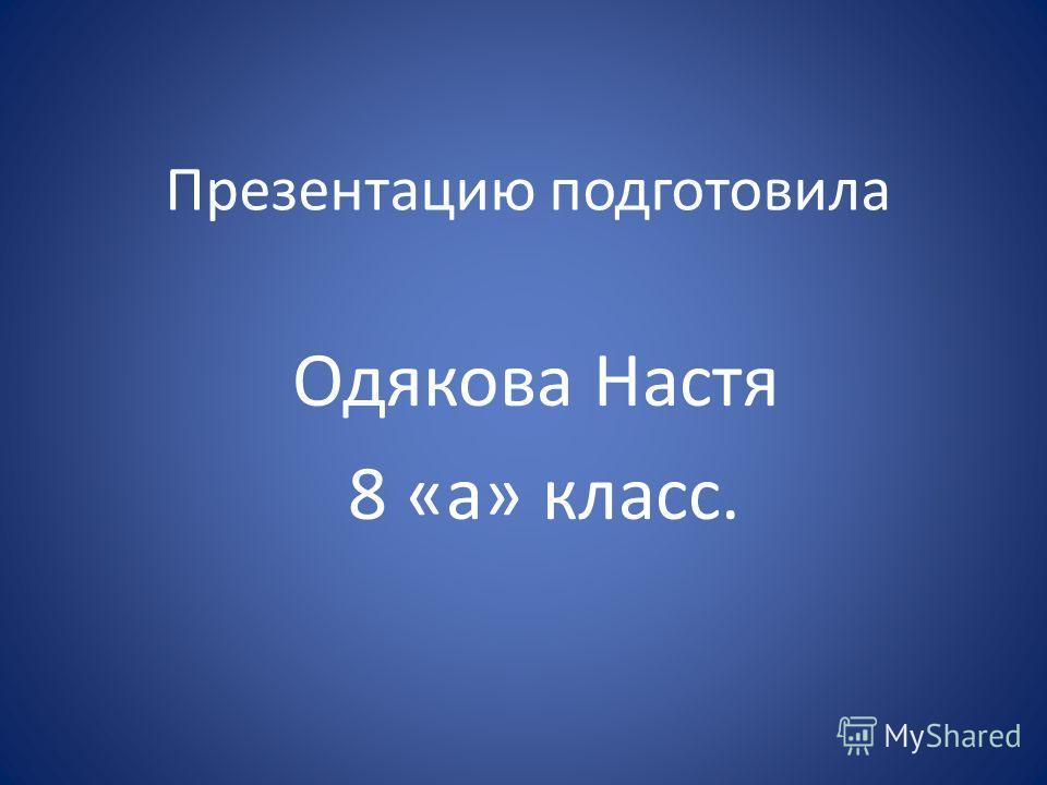 Презентацию подготовила Одякова Настя 8 «а» класс.
