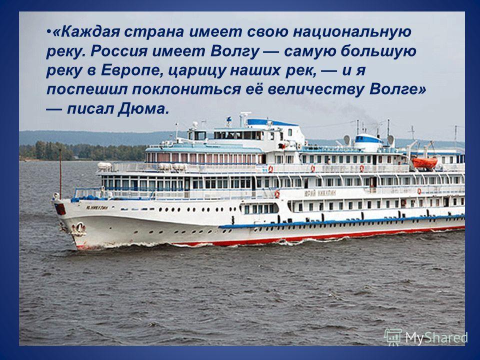 «Каждая страна имеет свою национальную реку. Россия имеет Волгу самую большую реку в Европе, царицу наших рек, и я поспешил поклониться её величеству Волге» писал Дюма.