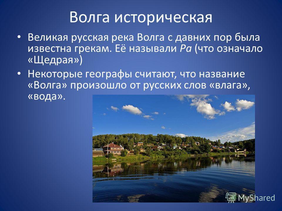Волга историческая Великая русская река Волга с давних пор была известна грекам. Её называли Ра (что означало «Щедрая») Некоторые географы считают, что название «Волга» произошло от русских слов «влага», «вода».