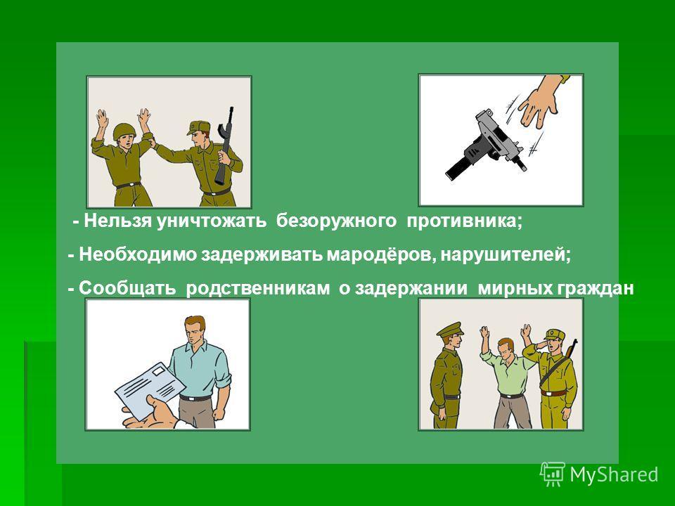 - Нельзя уничтожать безоружного противника; - Необходимо задерживать мародёров, нарушителей; - Сообщать родственникам о задержании мирных граждан