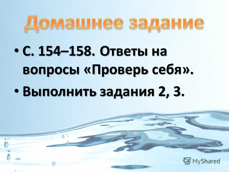 С. 154–158. Ответы на вопросы «Проверь себя». С. 154–158. Ответы на вопросы «Проверь себя». Выполнить задания 2, 3. Выполнить задания 2, 3.