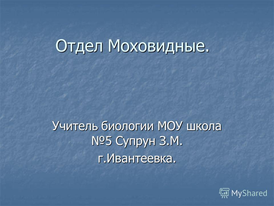 Отдел Моховидные. Учитель биологии МОУ школа 5 Супрун З.М. г.Ивантеевка.
