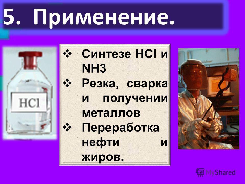 5. Применение. Синтезе НСl и NH3 Резка, сварка и получении металлов Переработка нефти и жиров.