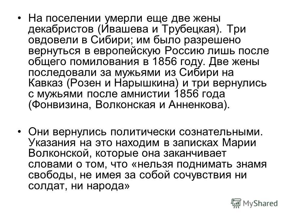 На поселении умерли еще две жены декабристов (Ивашева и Трубецкая). Три овдовели в Сибири; им было разрешено вернуться в европейскую Россию лишь после общего помилования в 1856 году. Две жены последовали за мужьями из Сибири на Кавказ (Розен и Нарышк